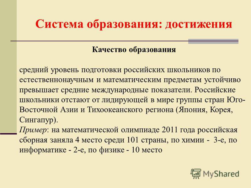 Система образования: достижения Качество образования средний уровень подготовки российских школьников по естественнонаучным и математическим предметам устойчиво превышает средние международные показатели. Российские школьники отстают от лидирующей в