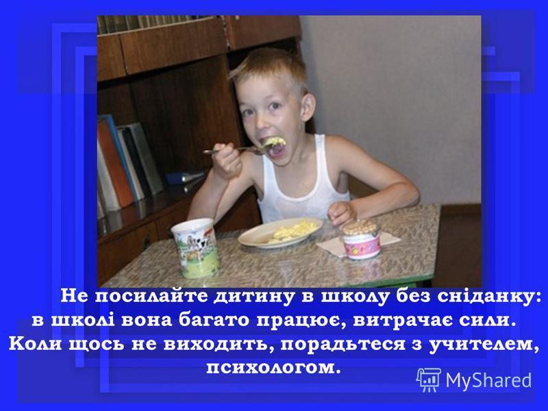 Не посилайте дитину в школу без сніданку: в школі вона багато працює, витрачає сили. Коли щось не виходить, порадьтеся з учителем, психологом.