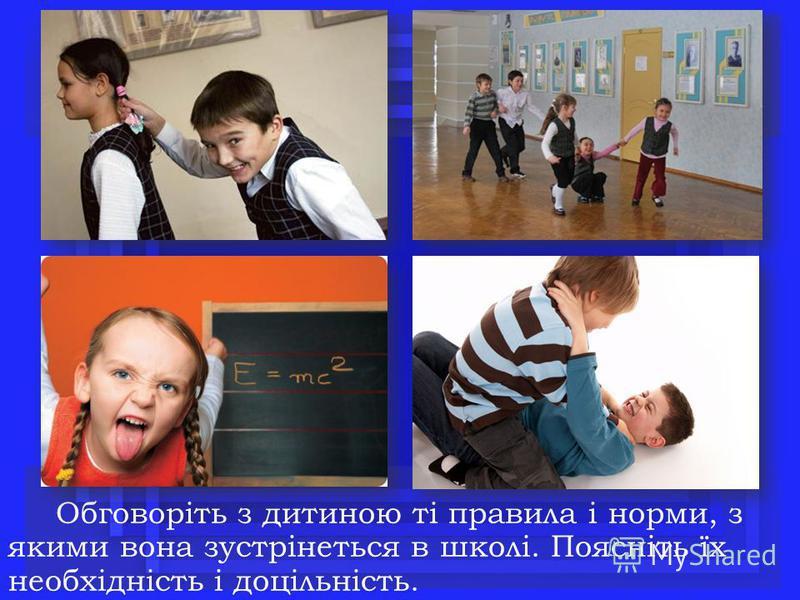 Обговоріть з дитиною ті правила і норми, з якими вона зустрінеться в школі. Поясніть їх необхідність і доцільність.