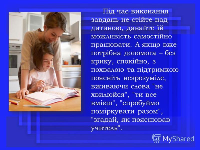 Під час виконання завдань не стійте над дитиною, давайте їй можливість самостійно працювати. А якщо вже потрібна допомога – без крику, спокійно, з похвалою та підтримкою поясніть незрозуміле, вживаючи слова