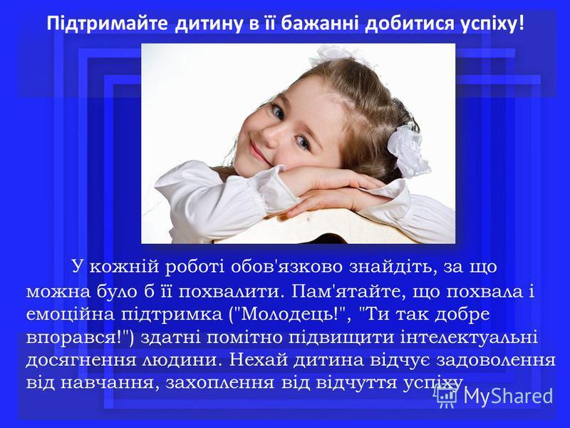Підтримайте дитину в її бажанні добитися успіху! У кожній роботі обов'язково знайдіть, за що можна було б її похвалити. Пам'ятайте, що похвала і емоційна підтримка (