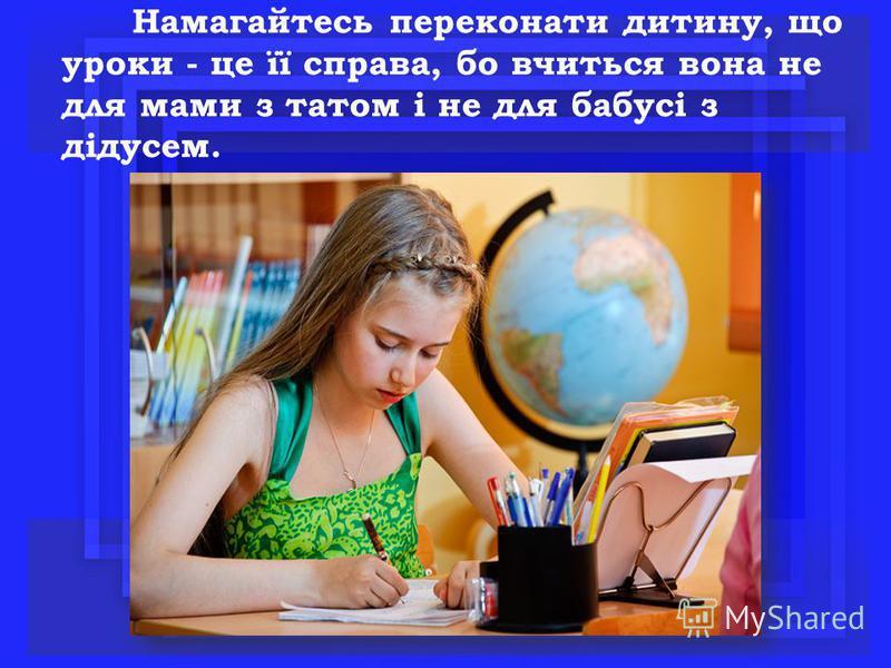 Намагайтесь переконати дитину, що уроки - це її справа, бо вчиться вона не для мами з татом і не для бабусі з дідусем.