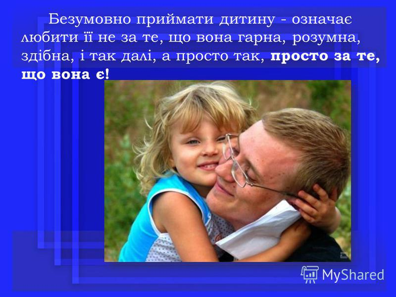Безумовно приймати дитину - означає любити її не за те, що вона гарна, розумна, здібна, і так далі, а просто так, просто за те, що вона є!