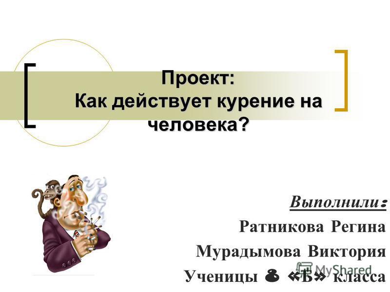 Проект: Как действует курение на человека? Выполнили : Ратникова Регина Мурадымова Виктория Ученицы 8 « Б » класса