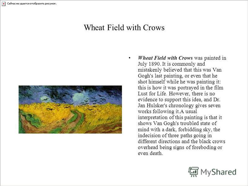 Wheat Field with Crows Wheat Field with Crows was painted in July 1890. It is commonly and mistakenly believed that this was Van Gogh's last painting, or even that he shot himself while he was painting it: this is how it was portrayed in the film Lus