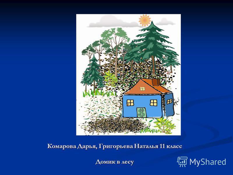 Комарова Дарья, Григорьева Наталья 11 класс Домик в лесу