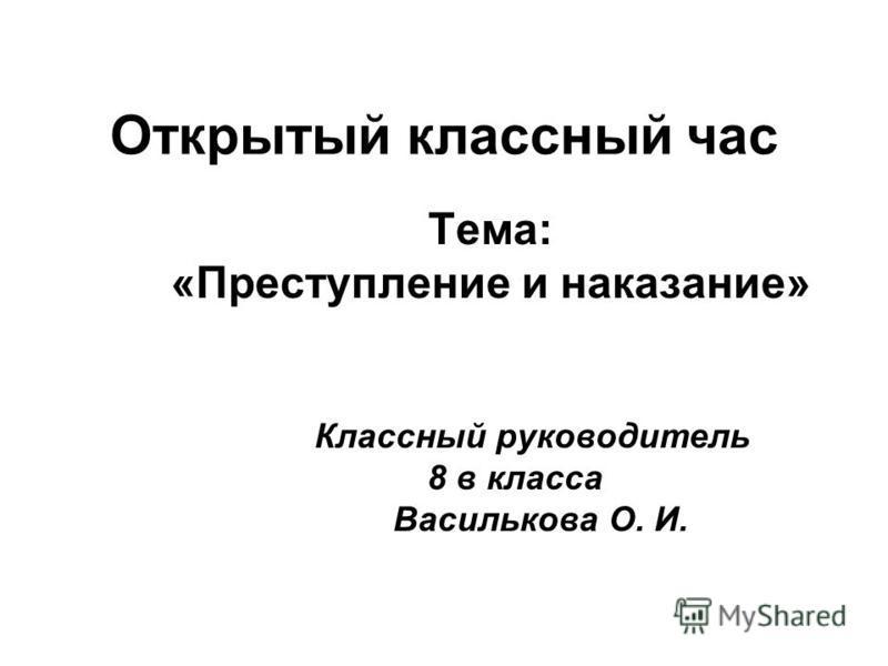 Открытый классный час Тема: «Преступление и наказание» Классный руководитель 8 в класса Василькова О. И.