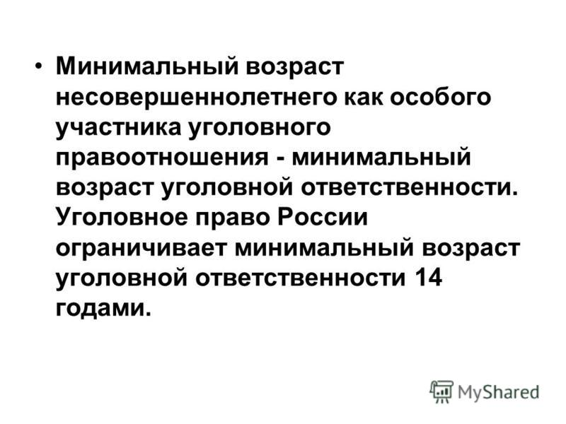 Минимальный возраст несовершеннолетнего как особого участника уголовного правоотношения - минимальный возраст уголовной ответственности. Уголовное право России ограничивает минимальный возраст уголовной ответственности 14 годами.