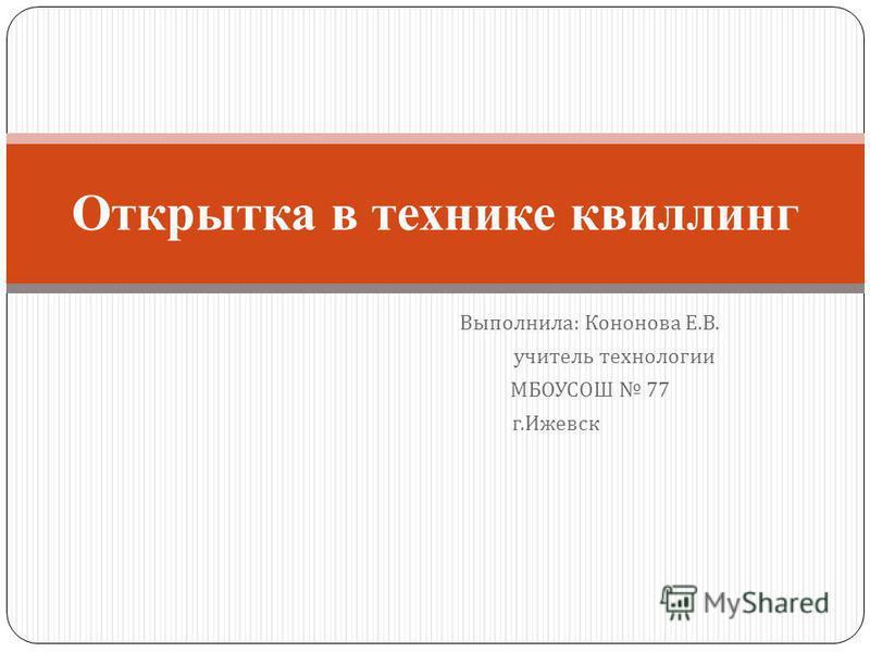 Выполнила : Кононова Е. В. учитель технологии МБОУСОШ 77 г. Ижевск Открытка в технике квиллинг