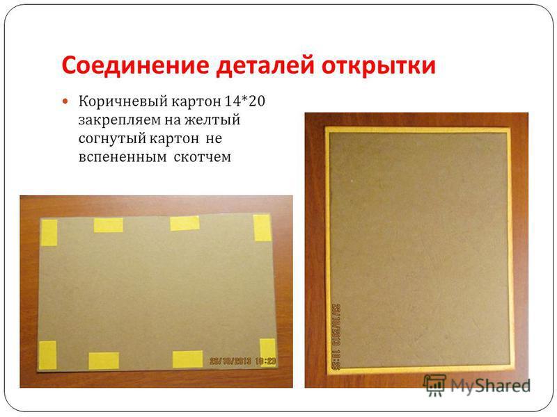 Соединение деталей открытки Коричневый картон 14*20 закрепляем на желтый согнутый картон не вспененным скотчем