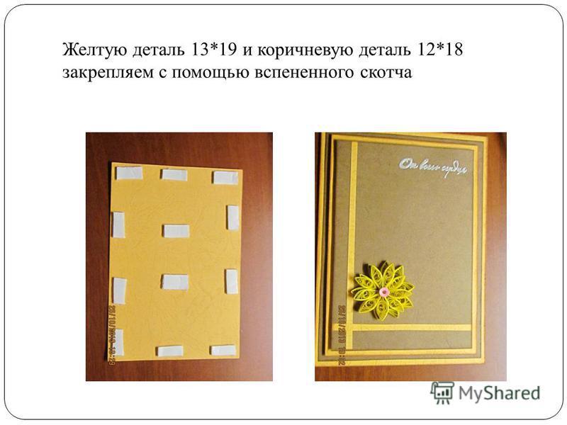 Желтую деталь 13*19 и коричневую деталь 12*18 закрепляем с помощью вспененного скотча