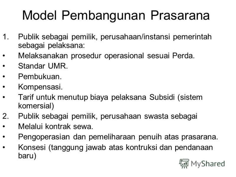 Model Pembangunan Prasarana 1.Publik sebagai pemilik, perusahaan/instansi pemerintah sebagai pelaksana: Melaksanakan prosedur operasional sesuai Perda. Standar UMR. Pembukuan. Kompensasi. Tarif untuk menutup biaya pelaksana Subsidi (sistem komersial)