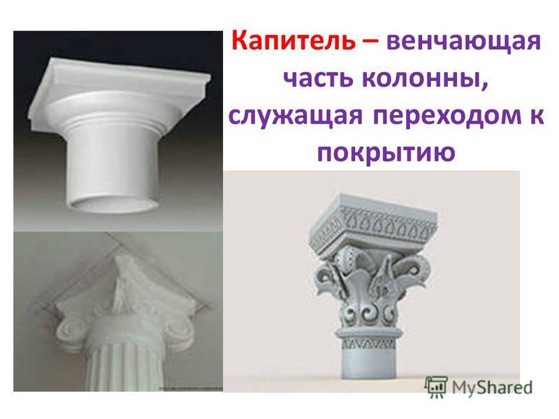 Капитель – венчающая часть колонны, служащая переходом к покрытию