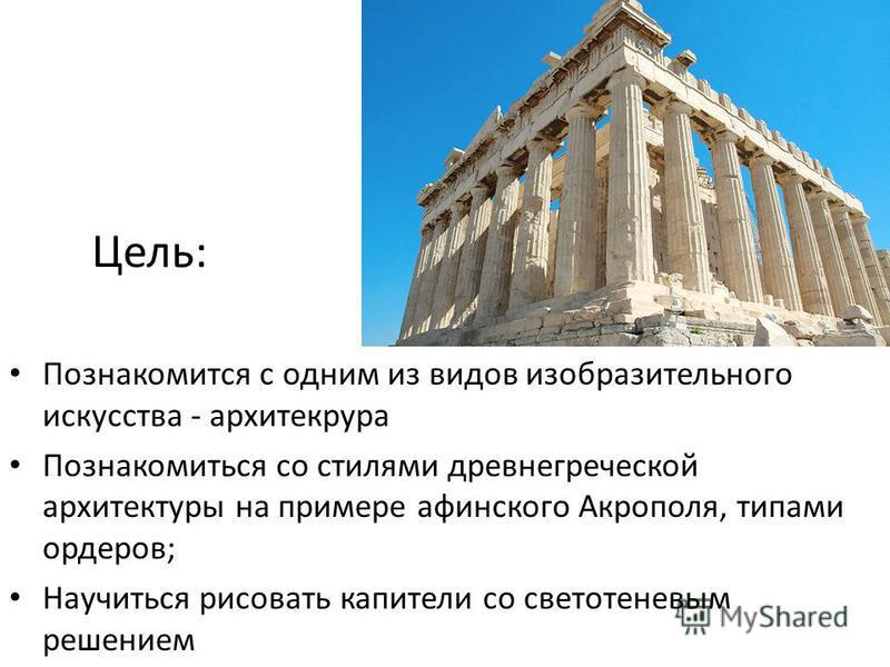 Цель: Познакомится с одним из видов изобразительного искусства - архитектура Познакомиться со стилями древнегреческой архитектуры на примере афинского Акрополя, типами ордеров; Научиться рисовать капители со светотеневым решением