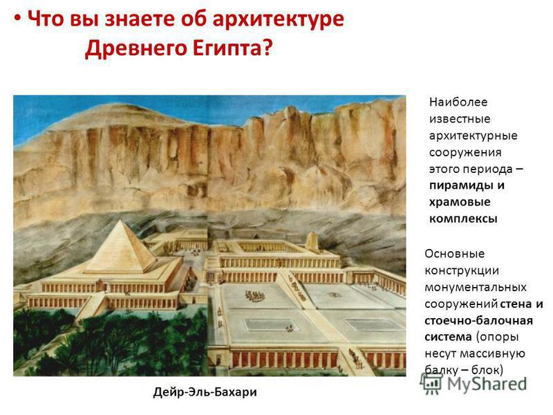 Что вы знаете об архитектуре Древнего Египта? Основные конструкции монументальных сооружений стена и стоечно-балочная система (опоры несут массивную балку – блок) Дейр-Эль-Бахари Наиболее известные архитектурные сооружения этого периода – пирамиды и