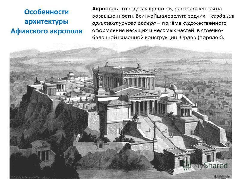 Особенности архитектуры Афинского акрополя Акрополь- городская крепость, расположенная на возвышенности. Величайшая заслуга зодчих – создание архитектурного ордера – приёма художественного оформления несущих и несомых частей в стоечно- балочной камен