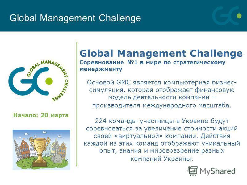 Global Management Challenge Соревнование 1 в мире по стратегическому менеджменту Global Management Challenge Начало: 20 марта Основой GMC является компьютерная бизнес- симуляция, которая отображает финансовую модель деятельности компании – производит