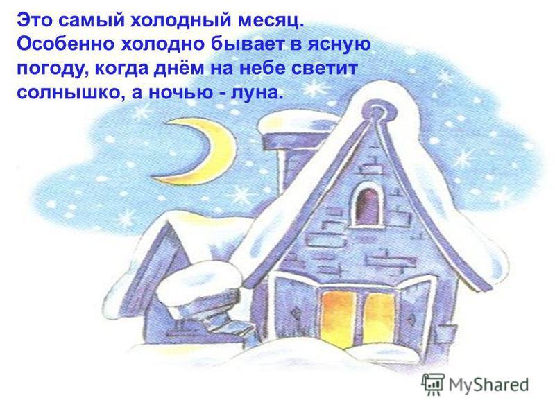 Это самый холодный месяц. Особенно холодно бывает в ясную погоду, когда днём на небе светит солнышко, а ночью - луна.