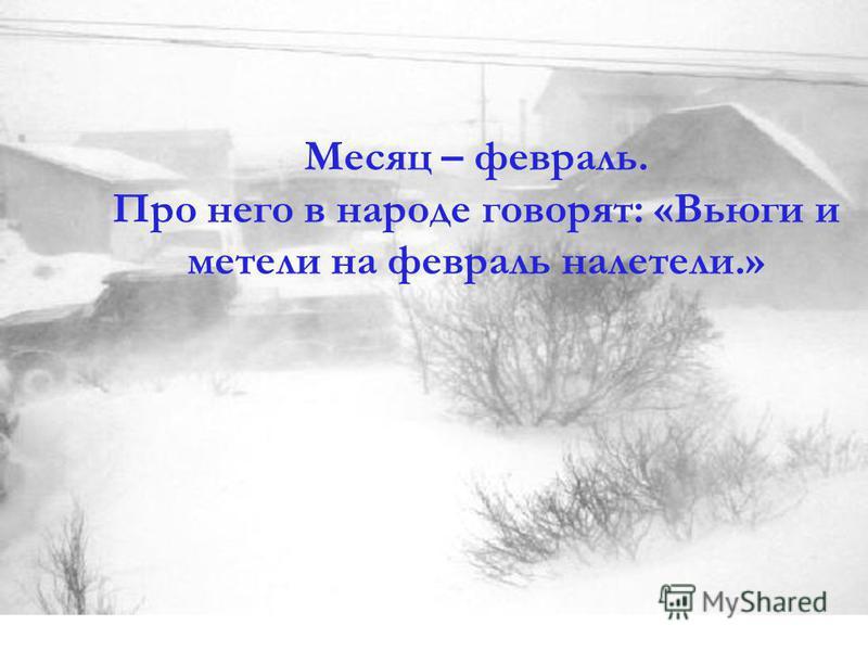 Месяц – февраль. Про него в народе говорят: «Вьюги и метели на февраль налетели.»