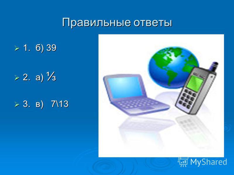 Правильные ответы 1. б) 39 1. б) 39 2. а) 2. а) 3. в) 7\13 3. в) 7\13