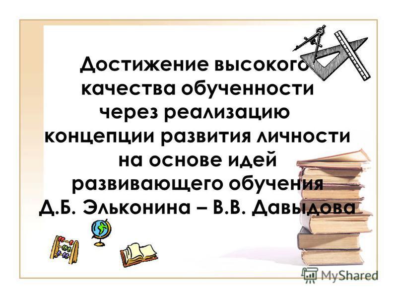 Достижение высокого качества обученности через реализацию концепции развития личности на основе идей развивающего обучения Д.Б. Эльконина – В.В. Давыдова