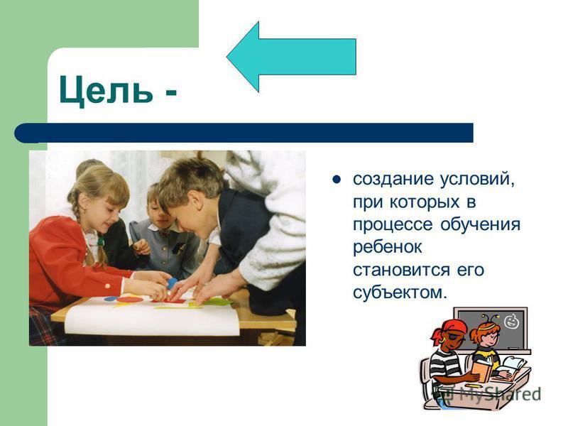 Цель - создание условий, при которых в процессе обучения ребенок становится его субъектом.