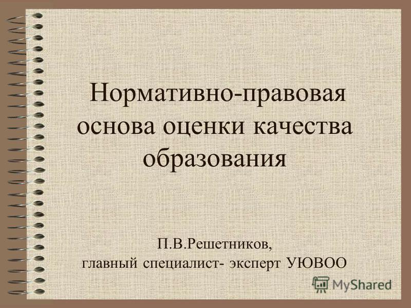 Нормативно-правовая основа оценки качества образования П.В.Решетников, главный специалист- эксперт УЮВОО