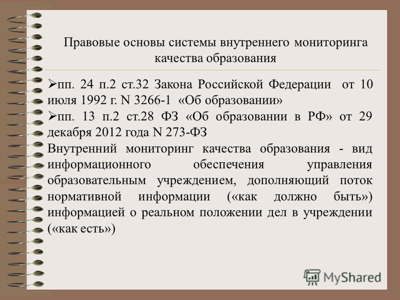 пп. 24 п.2 ст.32 Закона Российской Федерации от 10 июля 1992 г. N 3266-1 «Об образовании» пп. 13 п.2 ст.28 ФЗ «Об образовании в РФ» от 29 декабря 2012 года N 273-ФЗ Внутренний мониторинг качества образования - вид информационного обеспечения управлен