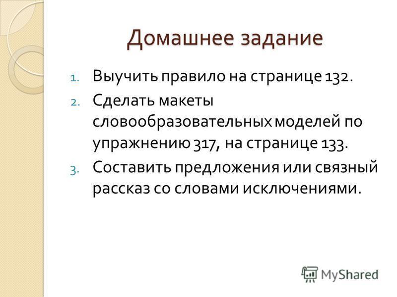 Домашнее задание 1. Выучить правило на странице 132. 2. Сделать макеты словообразовательных моделей по упражнению 317, на странице 133. 3. Составить предложения или связный рассказ со словами исключениями.