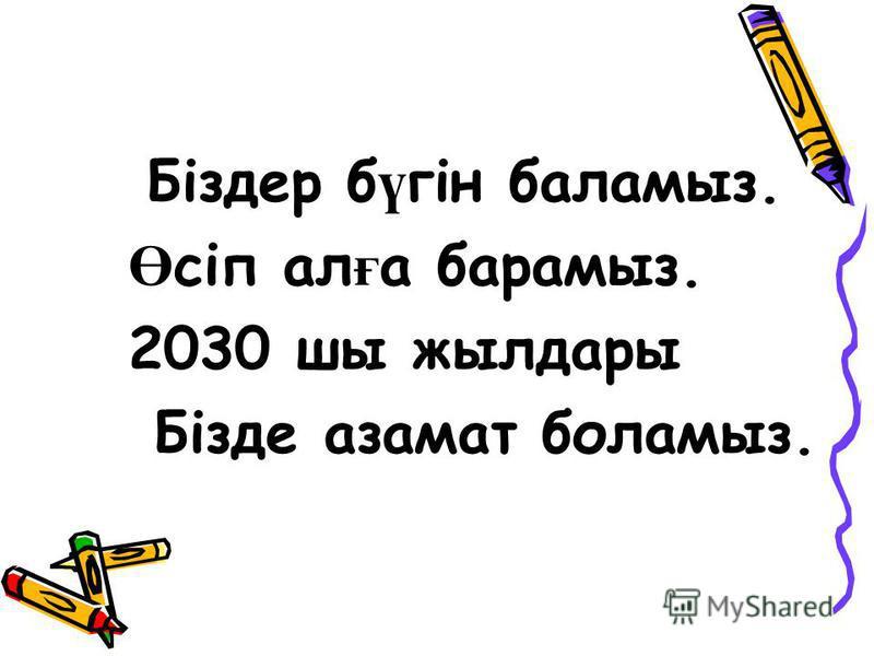 Біздер б ү гін баламыз. Ө сіп ал ғ а барамыз. 2030 шы жылдары Бізде азамат боламыз.