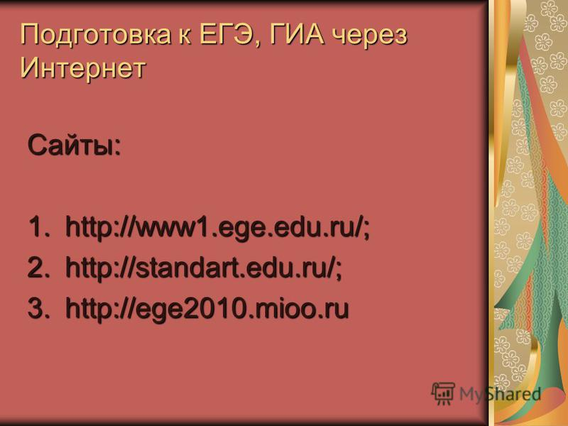 Подготовка к ЕГЭ, ГИА через Интернет Сайты: 1.http://www1.ege.edu.ru/; 2.http://standart.edu.ru/; 3.http://ege2010.mioo.ru