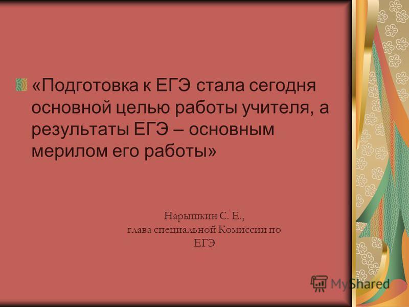 «Подготовка к ЕГЭ стала сегодня основной целью работы учителя, а результаты ЕГЭ – основным мерилом его работы» Нарышкин С. Е., глава специальной Комиссии по ЕГЭ