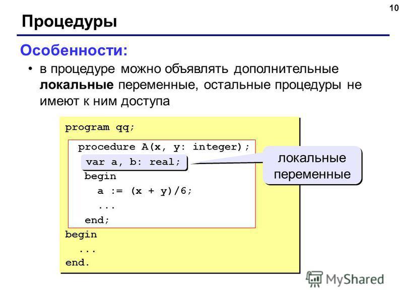 10 Процедуры Особенности: в процедуре можно объявлять дополнительные локальные переменные, остальные процедуры не имеют к ним доступа program qq; procedure A(x, y: integer); var a, b: real; begin a := (x + y)/6;... end; begin... end. procedure A(x, y