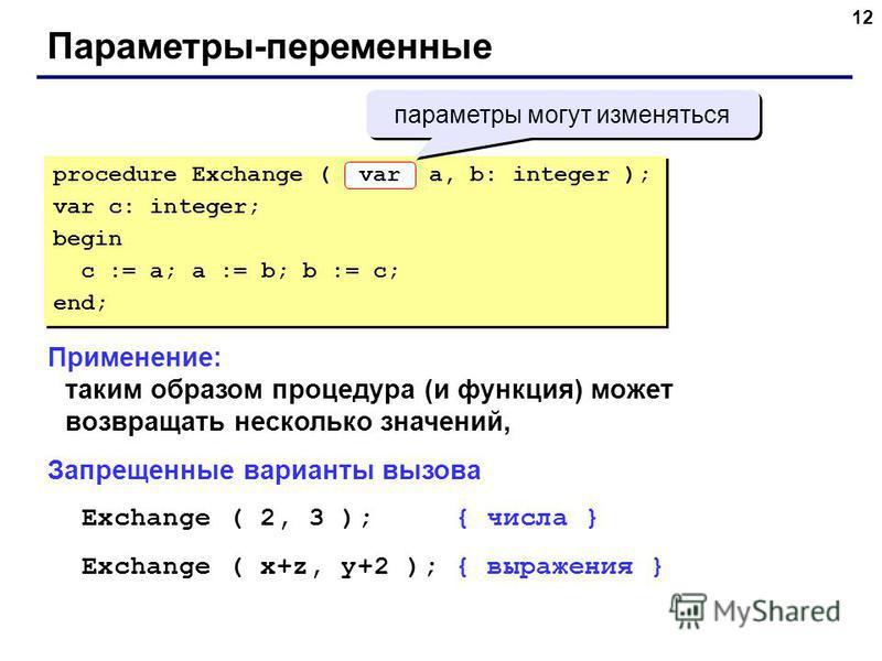 12 Параметры-переменные Применение: таким образом процедура (и функция) может возвращать несколько значений, Запрещенные варианты вызова Exchange ( 2, 3 ); { числа } Exchange ( x+z, y+2 ); { выражения } procedure Exchange ( a, b: integer ); var c: in