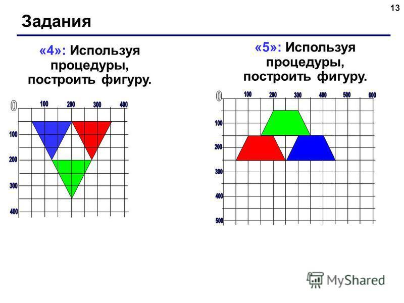 13 Задания «5»: Используя процедуры, построить фигуру. «4»: Используя процедуры, построить фигуру.