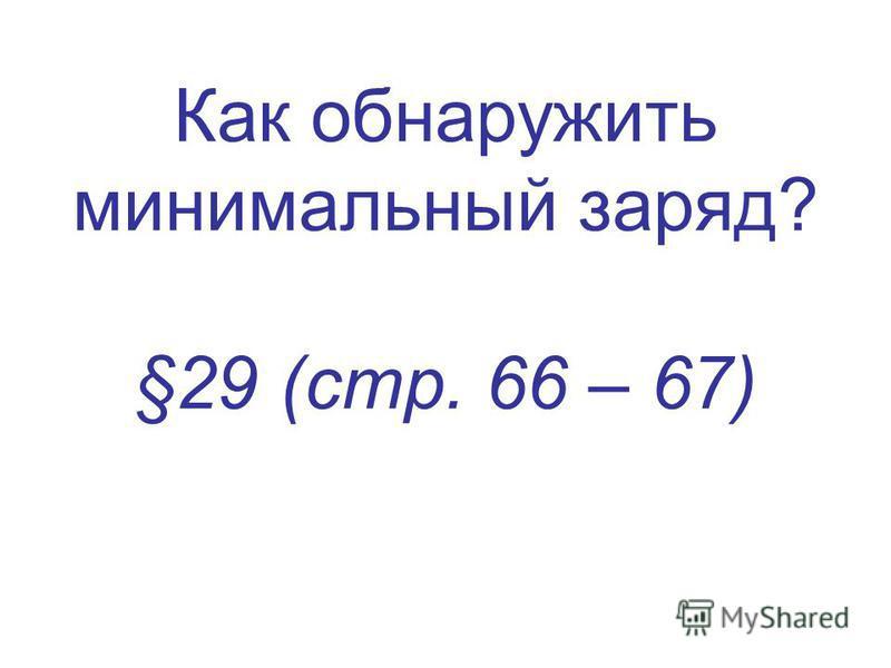 Как обнаружить минимальный заряд? §29 (стр. 66 – 67)