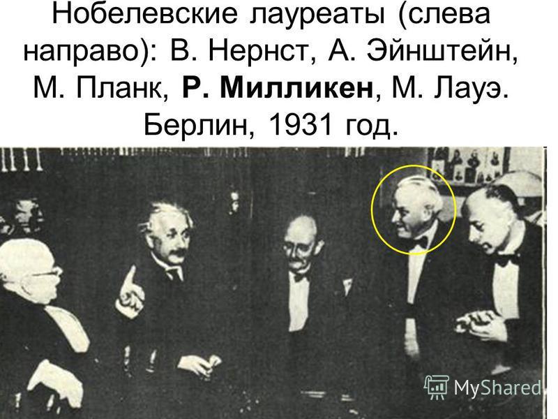 Нобелевские лауреаты (слева направо): В. Нернст, А. Эйнштейн, М. Планк, Р. Милликен, М. Лауэ. Берлин, 1931 год.