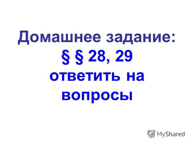 Домашнее задание: § § 28, 29 ответить на вопросы