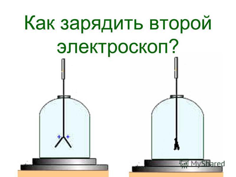 Как зарядить второй электроскоп?