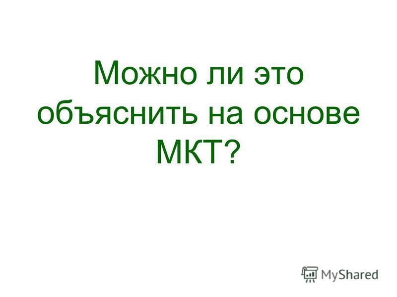 Можно ли это объяснить на основе МКТ?