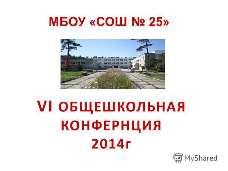 VI ОБЩЕШКОЛЬНАЯ КОНФЕРНЦИЯ 2014 г 2014 МБОУ «СОШ 25»
