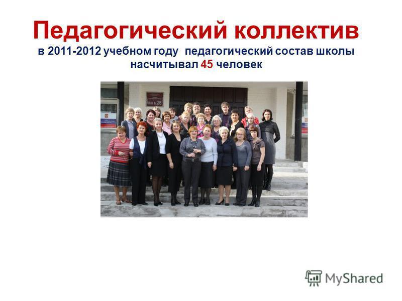Педагогический коллектив в 2011-2012 учебном году педагогический состав школы насчитывал 45 человек