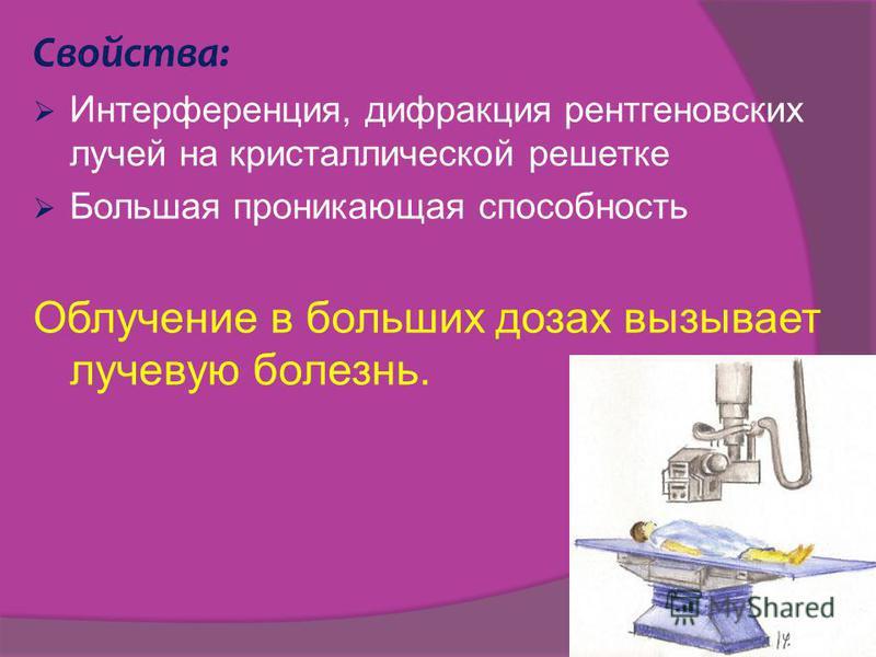 Свойства: Интерференция, дифракция рентгеновских лучей на кристаллической решетке Большая проникающая способность Облучение в больших дозах вызывает лучевую болезнь.