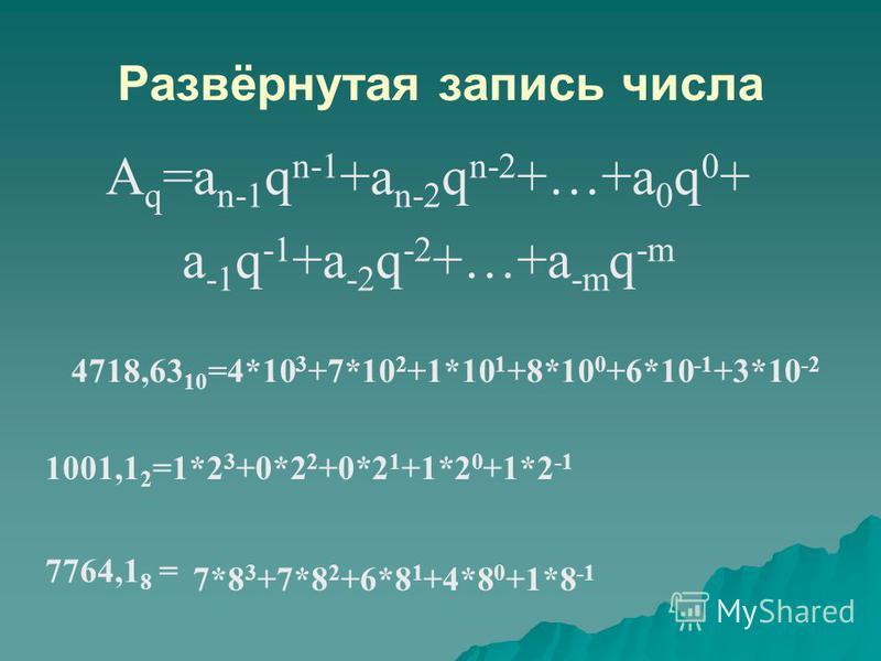 A q =a n-1 q n-1 +a n-2 q n-2 +…+a 0 q 0 + a -1 q -1 +a -2 q -2 +…+a -m q -m 1001,1 2 =1*2 3 +0*2 2 +0*2 1 +1*2 0 +1*2 -1 7764,1 8 = Развёрнутая запись числа 4718,63 10 =4*10 3 +7*10 2 +1*10 1 +8*10 0 +6*10 -1 +3*10 -2 7*8 3 +7*8 2 +6*8 1 +4*8 0 +1*8