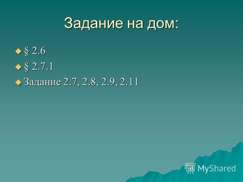 Задание на дом: § 2.6 § 2.6 § 2.7.1 § 2.7.1 Задание 2.7, 2.8, 2.9, 2.11 Задание 2.7, 2.8, 2.9, 2.11