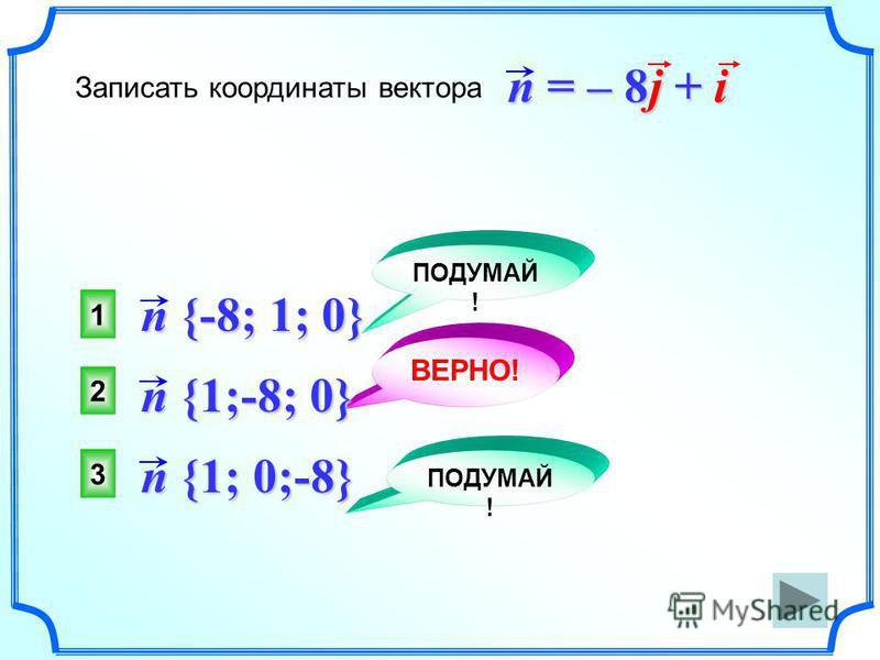 2 ВЕРНО! 1 3 ПОДУМАЙ ! Записать координаты вектора n = – 8j + i n {-8; 1; 0} n {1;-8; 0} n {1; 0;-8}