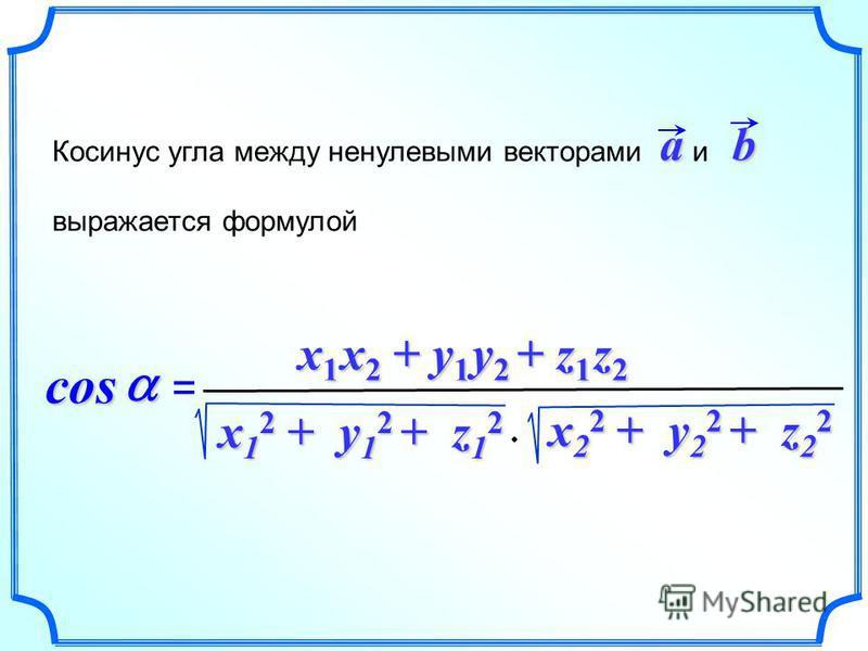 Косинус угла между ненулевыми векторами и выражается формулойab cos cos = x 1 x 2 + y 1 y 2 + z 1 z 2 x 1 2 + y 1 2 + z 1 2 x 2 2 + y 2 2 + z 2 2 x 2 2 + y 2 2 + z 2 2