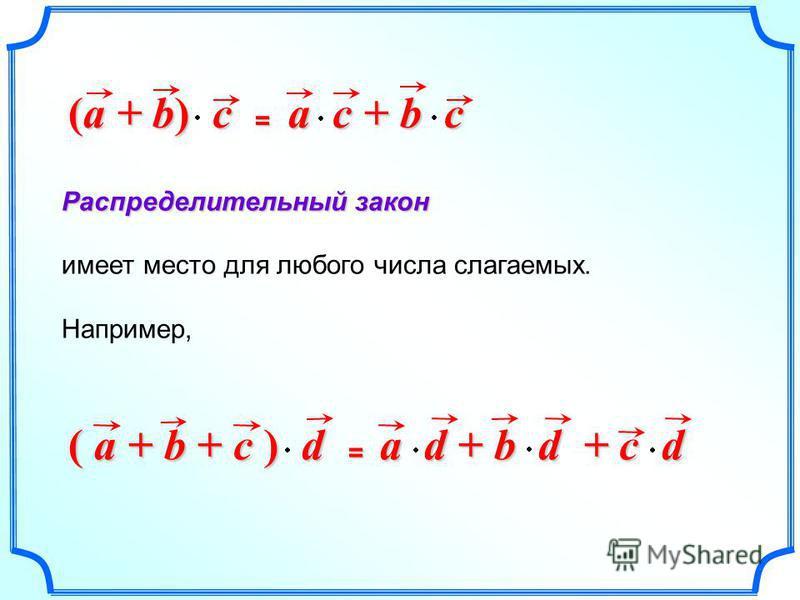 Распределительный закон имеет место для любого числа слагаемых. Например, ( a + b + c ) d = a d + b d + c d (a + b) c = a c + b c