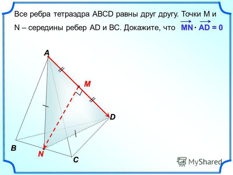 Все ребра тетраэдра АВСD равны друг другу. Точки М и N – середины ребер АD и ВС. Докажите, что MN AD = 0 B C N A D M