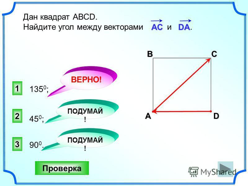 1 ВЕРНО! 2 3 ПОДУМАЙ ! Проверка Дан квадрат АВСD. Найдите угол между векторами и. 135 0 ; 90 0. 45 0 ; ПОДУМАЙ ! АС DA АВСD